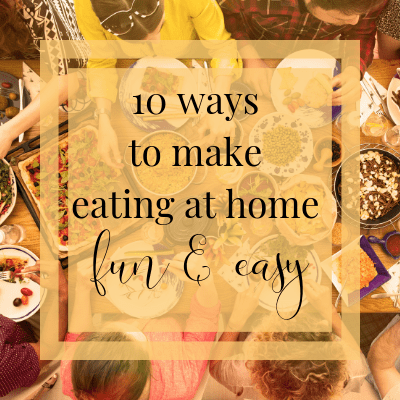 10 Ways to Make Eating at Home Fun & Easy | One Step Woman