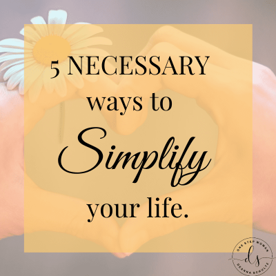 5 Necessary Ways to Simplify Your Life   One Step Woman