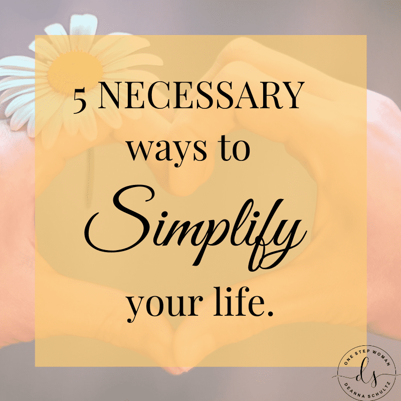 5 Necessary Ways to Simplify Your Life | One Step Woman