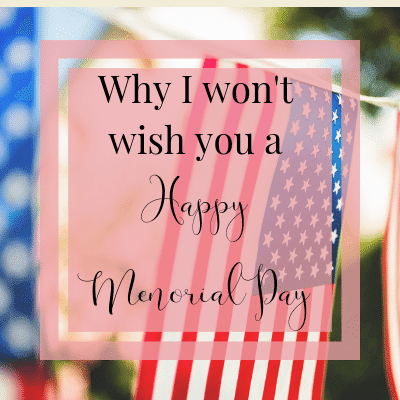 Why I Won't Wish You A Happy Memorial Day | One Step Woman